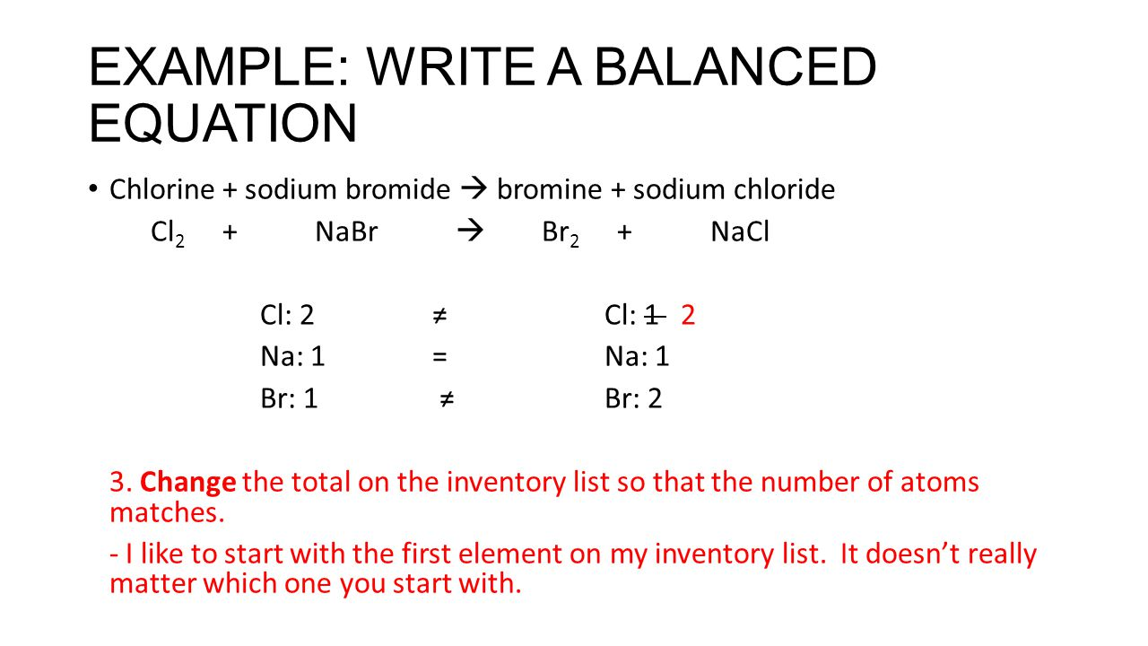 EXAMPLE: WRITE A BALANCED EQUATION Chlorine + sodium bromide  bromine + sodium chloride Cl 2 + NaBr  Br 2 + NaCl Cl: 2≠Cl: 1 2 Na: 1=Na: 1 Br: 1 ≠ B