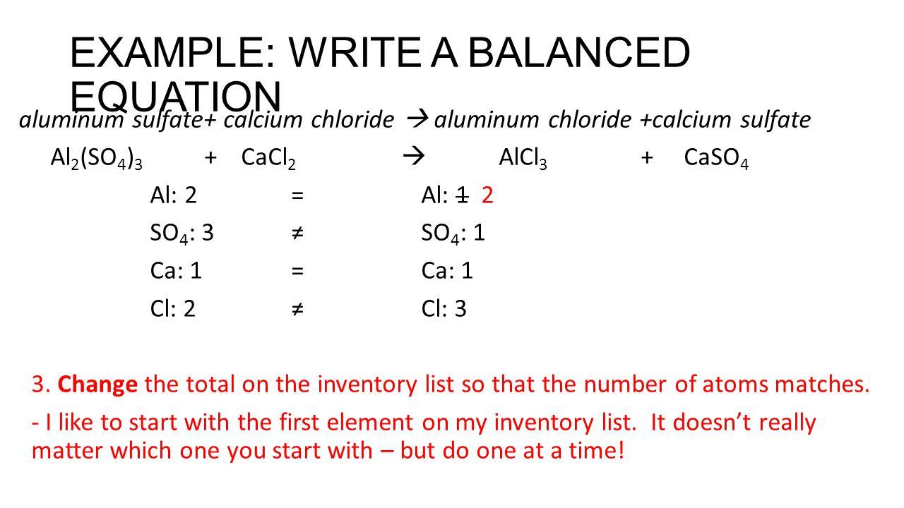 EXAMPLE: WRITE A BALANCED EQUATION aluminum sulfate+ calcium chloride  aluminum chloride +calcium sulfate Al 2 (SO 4 ) 3 + CaCl 2  AlCl 3 + CaSO 4 Al: 2 = Al: 1 2 SO 4 : 3 ≠ SO 4 : 1 Ca: 1 =Ca: 1 Cl: 2 ≠ Cl: 3 3.
