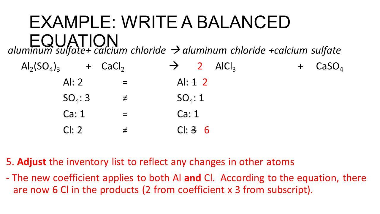 EXAMPLE: WRITE A BALANCED EQUATION aluminum sulfate+ calcium chloride  aluminum chloride +calcium sulfate Al 2 (SO 4 ) 3 + CaCl 2  2 AlCl 3 + CaSO 4 Al: 2 = Al: 1 2 SO 4 : 3 ≠ SO 4 : 1 Ca: 1 =Ca: 1 Cl: 2 ≠ Cl: 3 6 5.