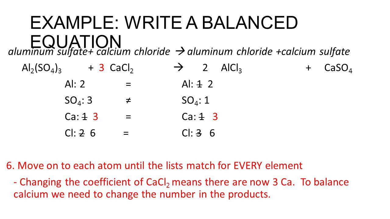 EXAMPLE: WRITE A BALANCED EQUATION aluminum sulfate+ calcium chloride  aluminum chloride +calcium sulfate Al 2 (SO 4 ) 3 + 3 CaCl 2  2 AlCl 3 + CaSO 4 Al: 2 = Al: 1 2 SO 4 : 3 ≠ SO 4 : 1 Ca: 1 3 =Ca: 1 3 Cl: 2 6= Cl: 3 6 6.