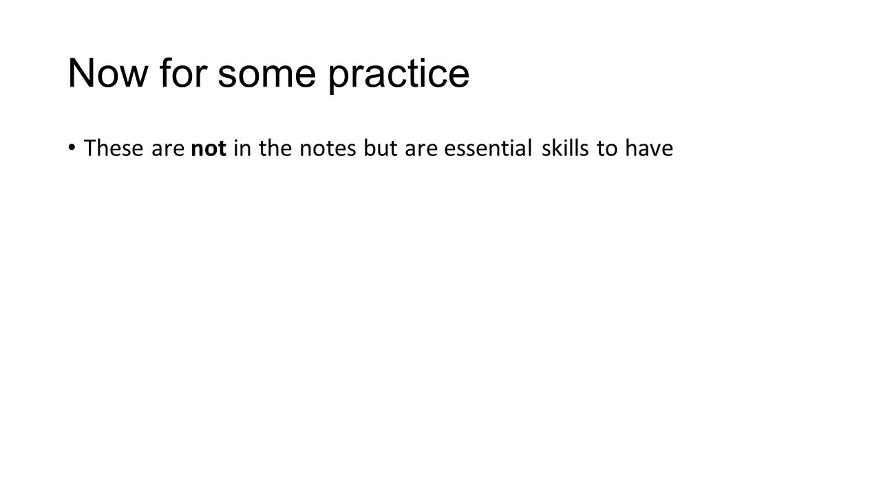 Now for some practice These are not in the notes but are essential skills to have