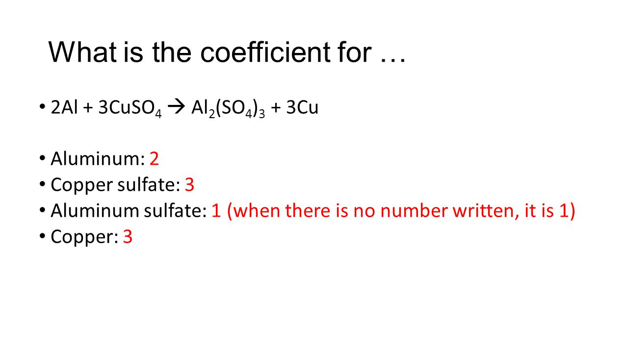 What is the coefficient for … 2H 2 O  2H 2 + O 2 Water: 2 Hydrogen gas: 2 Oxygen gas: 1