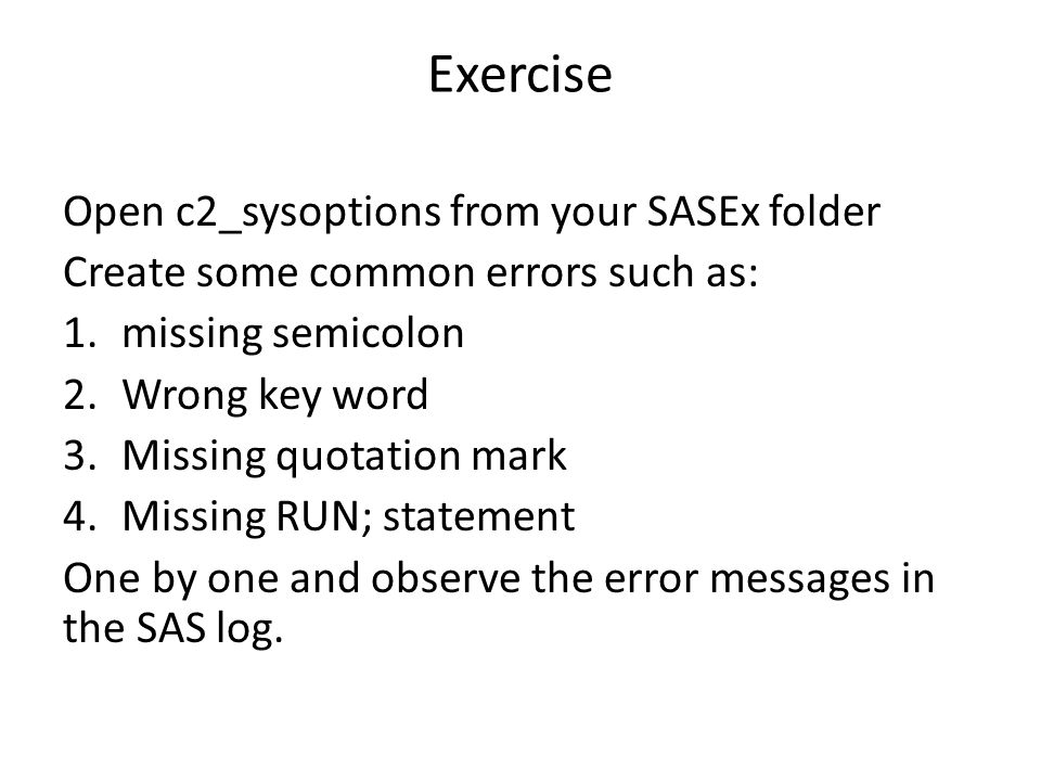 Exercise Open c2_sysoptions from your SASEx folder Create some common errors such as: 1.missing semicolon 2.Wrong key word 3.Missing quotation mark 4.