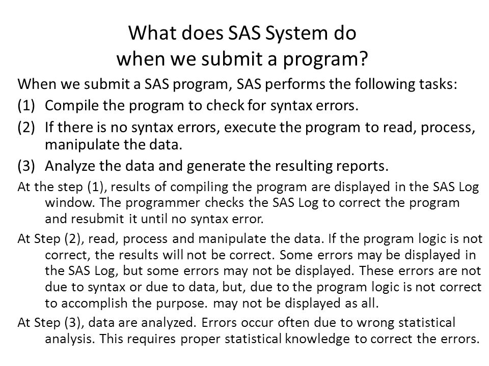 What does SAS System do when we submit a program? When we submit a SAS program, SAS performs the following tasks: (1)Compile the program to check for