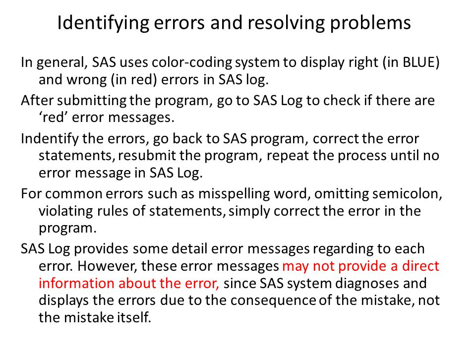 Identifying errors and resolving problems In general, SAS uses color-coding system to display right (in BLUE) and wrong (in red) errors in SAS log. Af