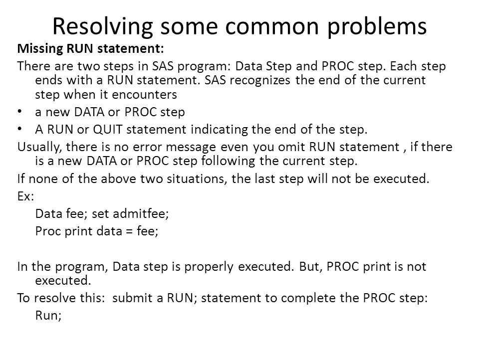Resolving some common problems Missing RUN statement: There are two steps in SAS program: Data Step and PROC step. Each step ends with a RUN statement