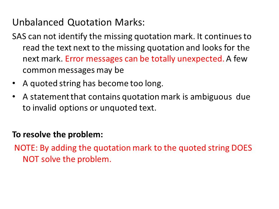 Unbalanced Quotation Marks: SAS can not identify the missing quotation mark. It continues to read the text next to the missing quotation and looks for