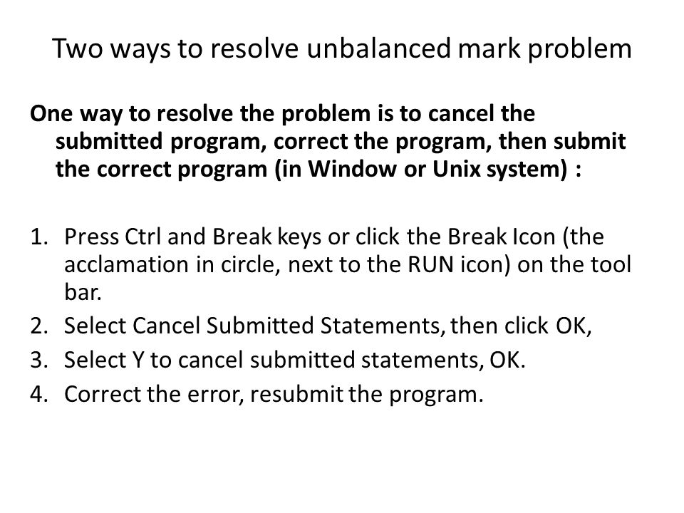 Two ways to resolve unbalanced mark problem One way to resolve the problem is to cancel the submitted program, correct the program, then submit the co