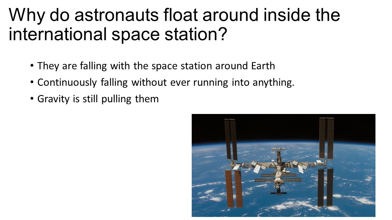 Why do astronauts float around inside the international space station? They are falling with the space station around Earth Continuously falling witho