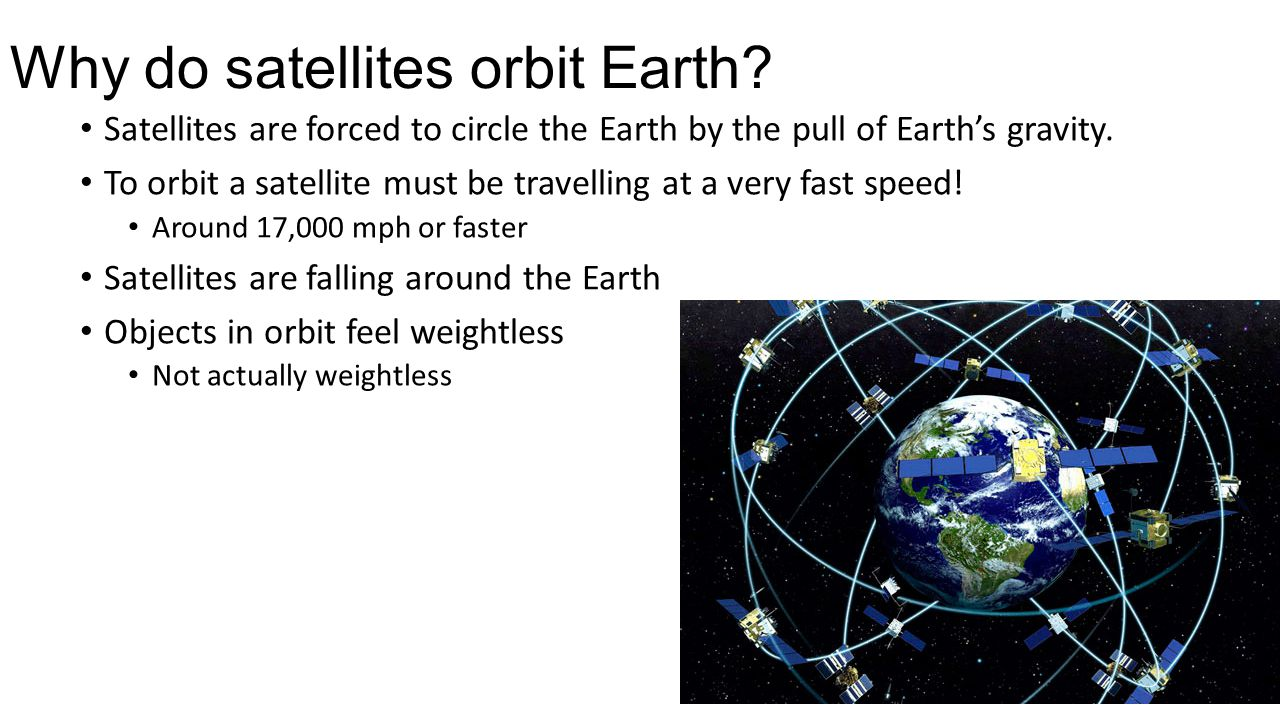 Why do satellites orbit Earth? Satellites are forced to circle the Earth by the pull of Earth's gravity. To orbit a satellite must be travelling at a