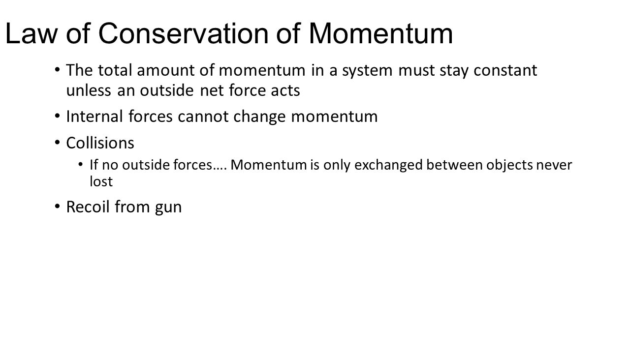 Law of Conservation of Momentum The total amount of momentum in a system must stay constant unless an outside net force acts Internal forces cannot ch