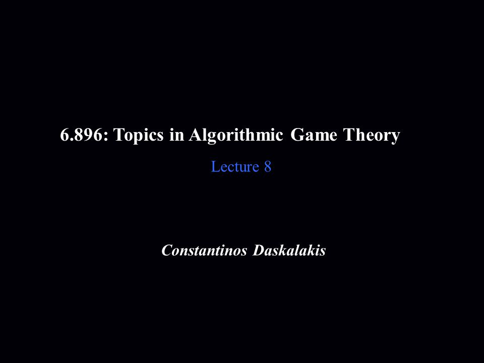 6.896: Topics in Algorithmic Game Theory Lecture 8 Constantinos Daskalakis