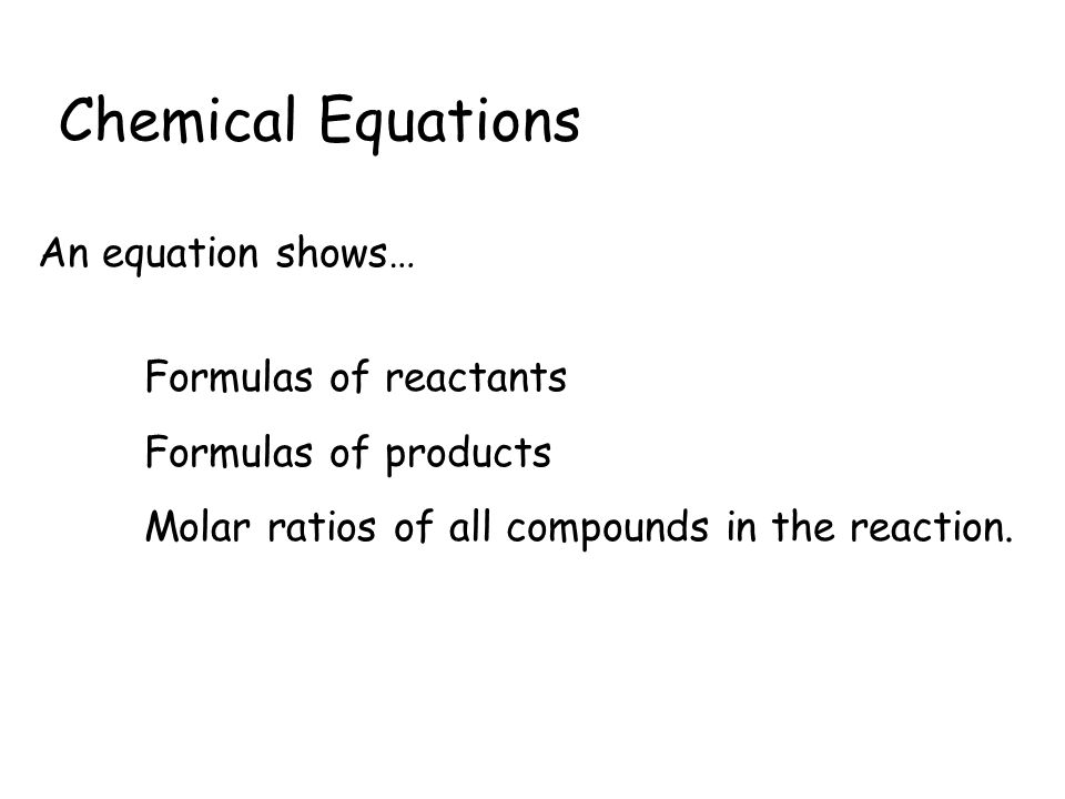 Chemical Equations An equation shows… Formulas of reactants Formulas of products Molar ratios of all compounds in the reaction.
