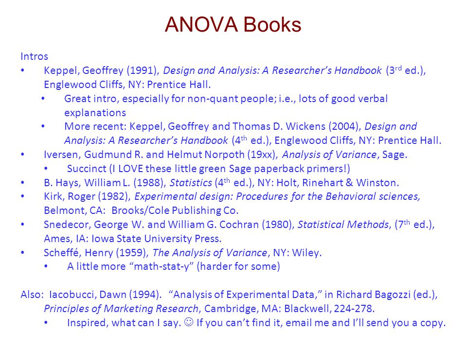 ANOVA Books Intros Keppel, Geoffrey (1991), Design and Analysis: A Researcher's Handbook (3 rd ed.), Englewood Cliffs, NY: Prentice Hall. Great intro,