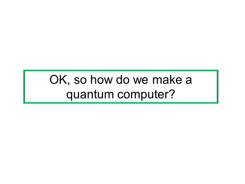 OK, so how do we make a quantum computer?