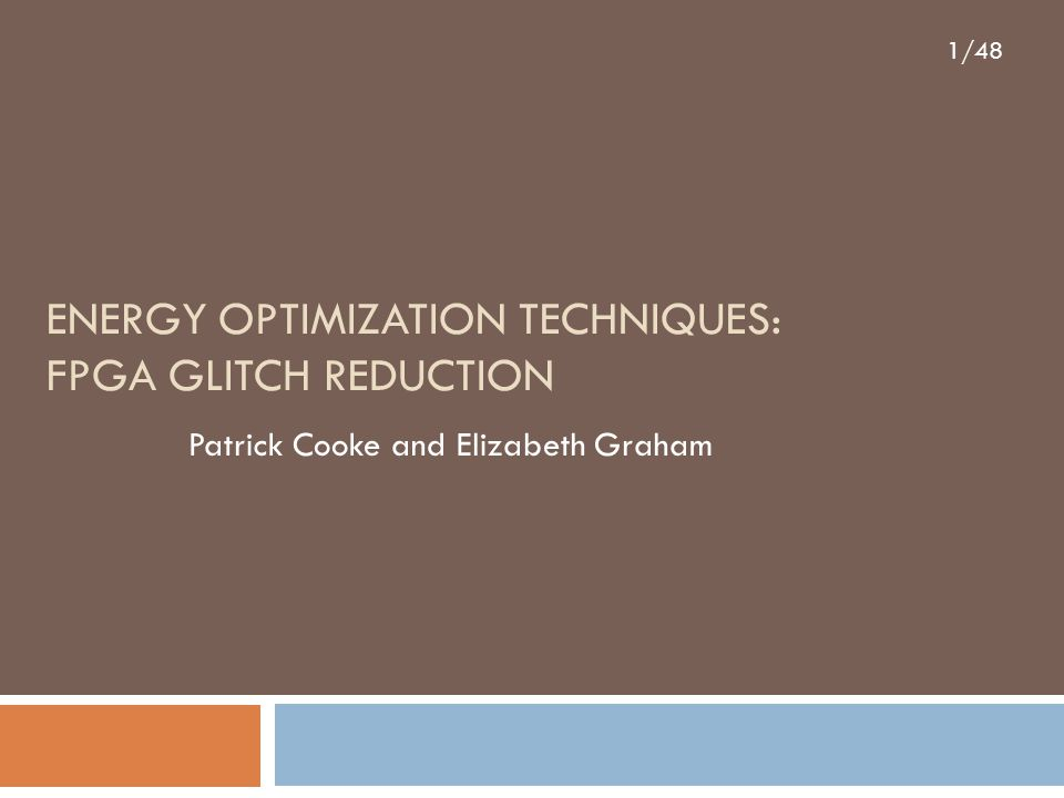 1/48 ENERGY OPTIMIZATION TECHNIQUES: FPGA GLITCH REDUCTION Patrick Cooke and Elizabeth Graham