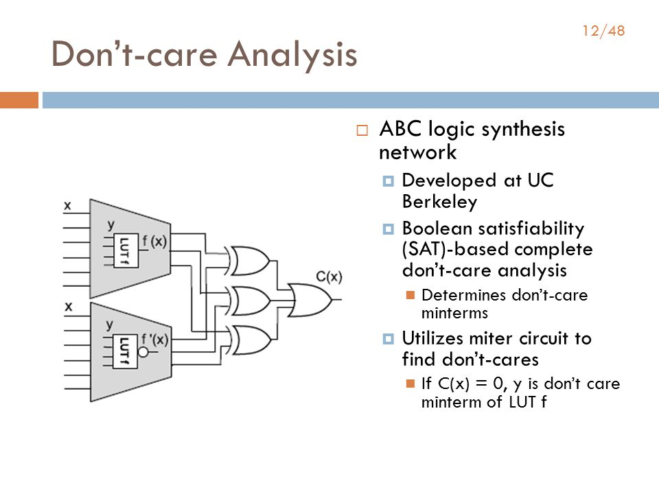 12/48 Don't-care Analysis  ABC logic synthesis network  Developed at UC Berkeley  Boolean satisfiability (SAT)-based complete don't-care analysis Determines don't-care minterms  Utilizes miter circuit to find don't-cares If C(x) = 0, y is don't care minterm of LUT f