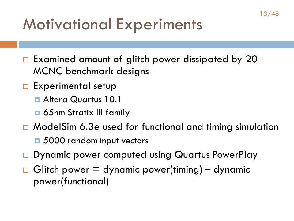13/48 Motivational Experiments  Examined amount of glitch power dissipated by 20 MCNC benchmark designs  Experimental setup  Altera Quartus 10.1  65nm Stratix III family  ModelSim 6.3e used for functional and timing simulation  5000 random input vectors  Dynamic power computed using Quartus PowerPlay  Glitch power = dynamic power(timing) – dynamic power(functional)
