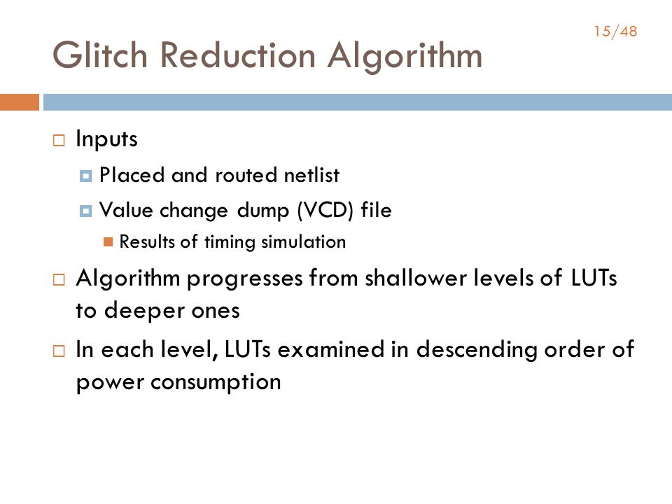 15/48 Glitch Reduction Algorithm  Inputs  Placed and routed netlist  Value change dump (VCD) file Results of timing simulation  Algorithm progresses from shallower levels of LUTs to deeper ones  In each level, LUTs examined in descending order of power consumption