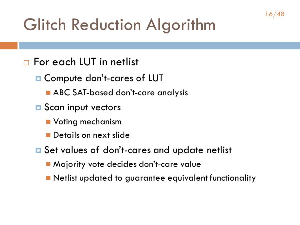 16/48 Glitch Reduction Algorithm  For each LUT in netlist  Compute don't-cares of LUT ABC SAT-based don't-care analysis  Scan input vectors Voting mechanism Details on next slide  Set values of don't-cares and update netlist Majority vote decides don't-care value Netlist updated to guarantee equivalent functionality