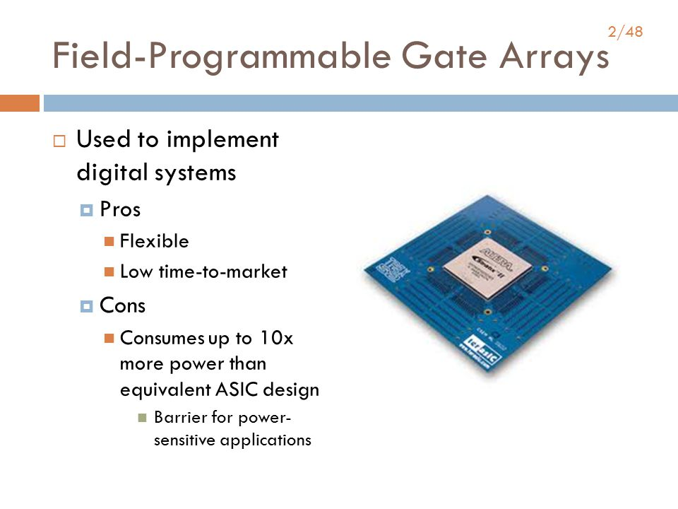 2/48 Field-Programmable Gate Arrays  Used to implement digital systems  Pros Flexible Low time-to-market  Cons Consumes up to 10x more power than equivalent ASIC design Barrier for power- sensitive applications