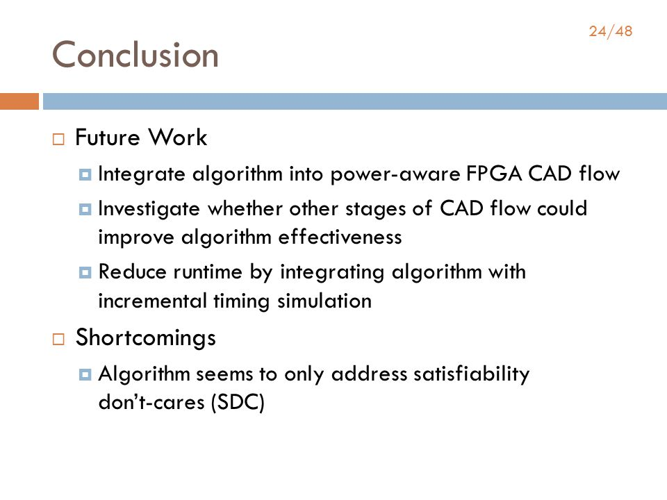 24/48 Conclusion  Future Work  Integrate algorithm into power-aware FPGA CAD flow  Investigate whether other stages of CAD flow could improve algorithm effectiveness  Reduce runtime by integrating algorithm with incremental timing simulation  Shortcomings  Algorithm seems to only address satisfiability don't-cares (SDC)