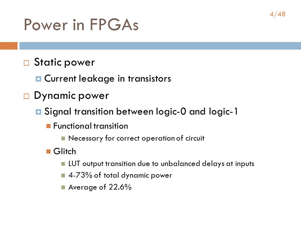 4/48 Power in FPGAs  Static power  Current leakage in transistors  Dynamic power  Signal transition between logic-0 and logic-1 Functional transition Necessary for correct operation of circuit Glitch LUT output transition due to unbalanced delays at inputs 4-73% of total dynamic power Average of 22.6%