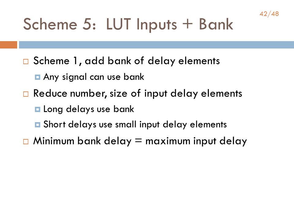 42/48 Scheme 5: LUT Inputs + Bank  Scheme 1, add bank of delay elements  Any signal can use bank  Reduce number, size of input delay elements  Long delays use bank  Short delays use small input delay elements  Minimum bank delay = maximum input delay
