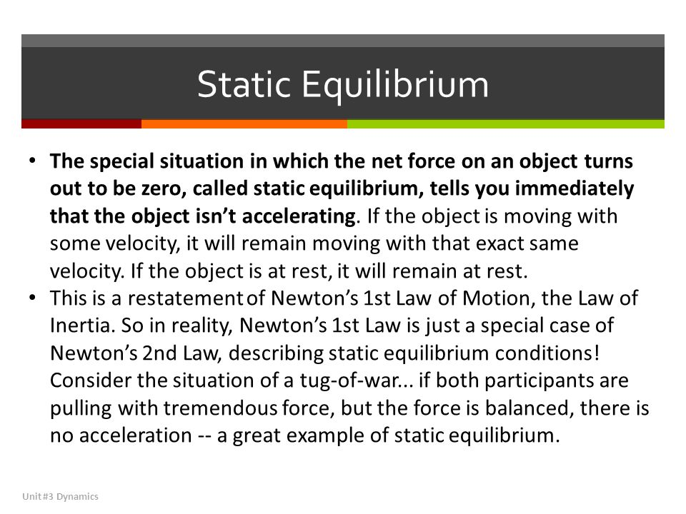 Static Equilibrium Unit #3 Dynamics The special situation in which the net force on an object turns out to be zero, called static equilibrium, tells you immediately that the object isn't accelerating.