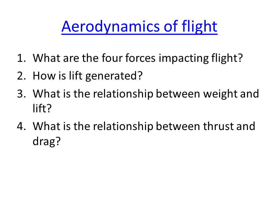 Aerodynamics of flight 1.What are the four forces impacting flight? 2.How is lift generated? 3.What is the relationship between weight and lift? 4.Wha