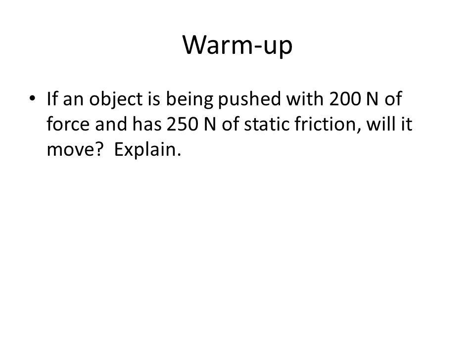 Warm-up If an object is being pushed with 200 N of force and has 250 N of static friction, will it move? Explain.