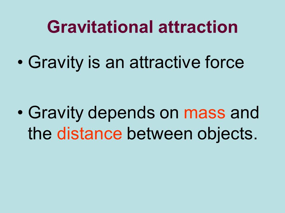 Gravitational attraction Gravity is an attractive force Gravity depends on mass and the distance between objects.