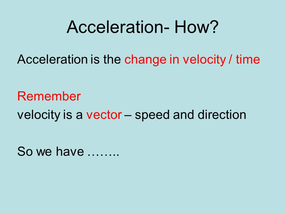 Acceleration- How? Acceleration is the change in velocity / time Remember velocity is a vector – speed and direction So we have ……..
