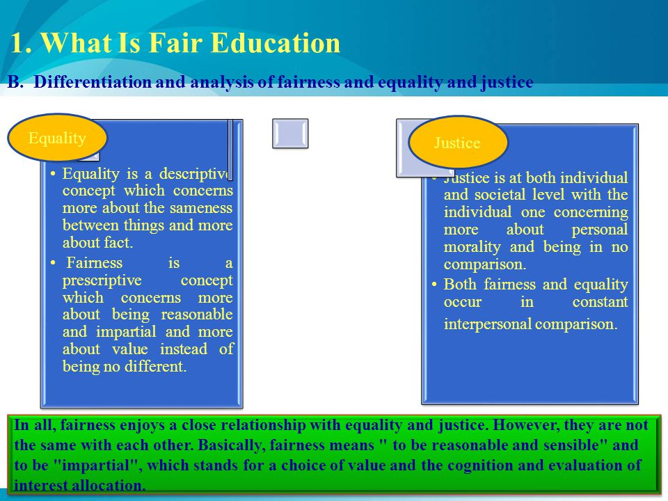1. What Is Fair Education B. Differentiation and analysis of fairness and equality and justice Equality is a descriptive concept which concerns more a