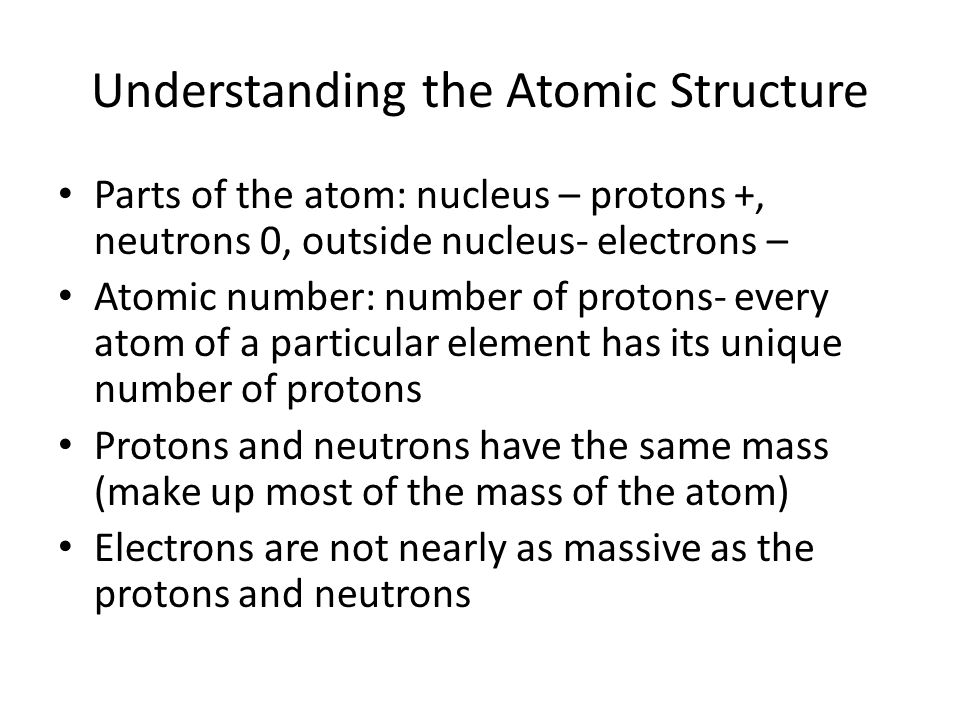 Understanding the Atomic Structure Parts of the atom: nucleus – protons +, neutrons 0, outside nucleus- electrons – Atomic number: number of protons-