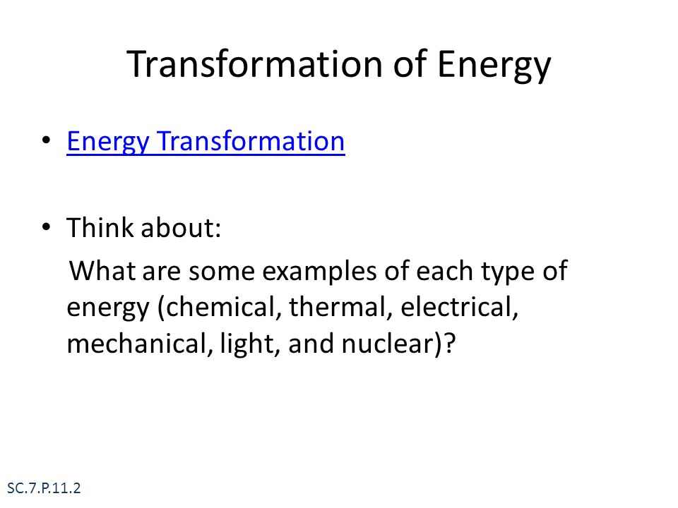 Transformation of Energy Energy Transformation Think about: What are some examples of each type of energy (chemical, thermal, electrical, mechanical,