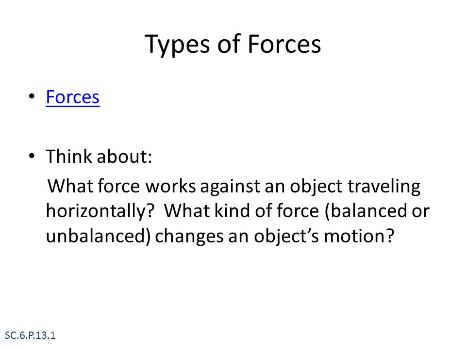 Types of Forces Forces Think about: What force works against an object traveling horizontally? What kind of force (balanced or unbalanced) changes an