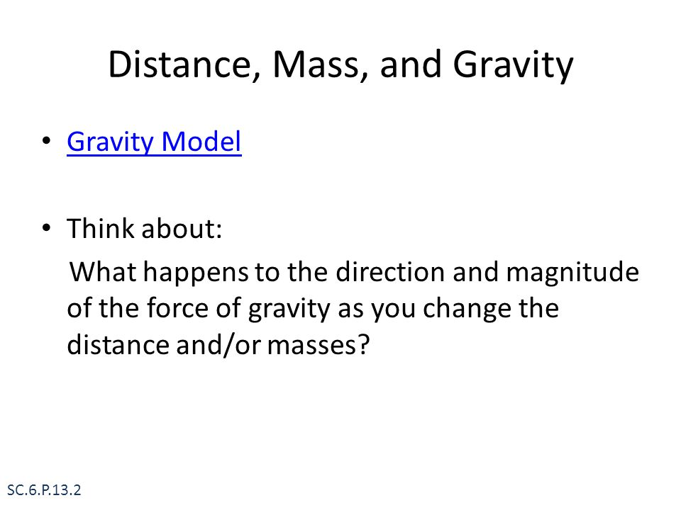 Distance, Mass, and Gravity Gravity Model Think about: What happens to the direction and magnitude of the force of gravity as you change the distance