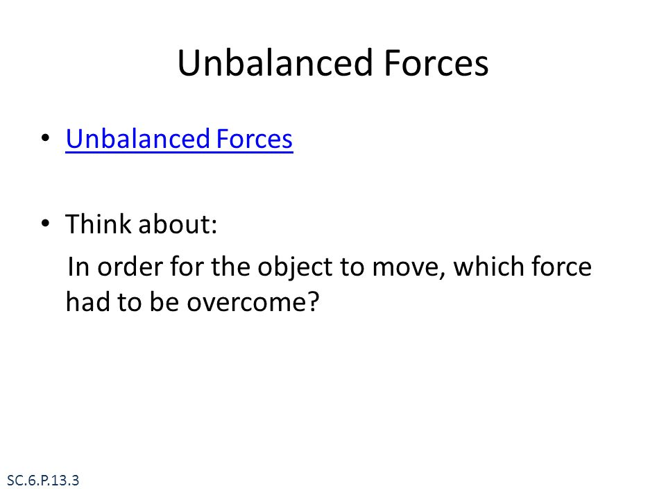 Unbalanced Forces Think about: In order for the object to move, which force had to be overcome? SC.6.P.13.3