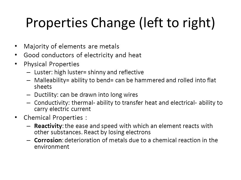 Properties Change (left to right) Majority of elements are metals Good conductors of electricity and heat Physical Properties – Luster: high luster= s