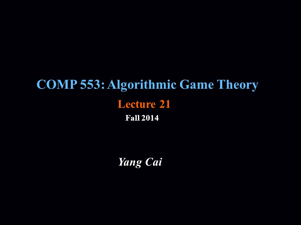 COMP 553: Algorithmic Game Theory Fall 2014 Yang Cai Lecture 21