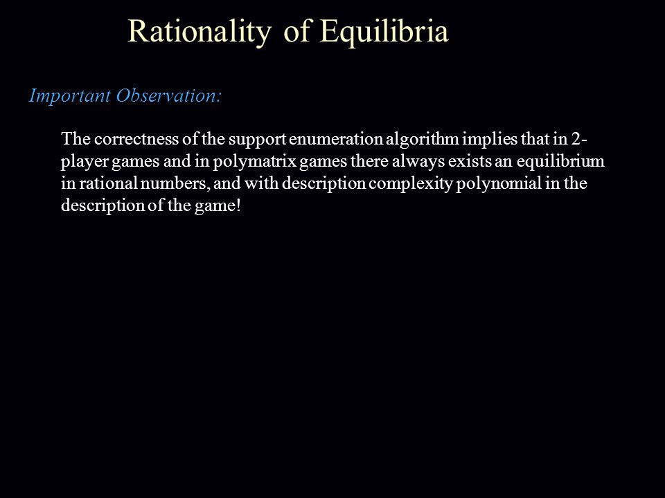 Rationality of Equilibria Important Observation: The correctness of the support enumeration algorithm implies that in 2- player games and in polymatrix games there always exists an equilibrium in rational numbers, and with description complexity polynomial in the description of the game!