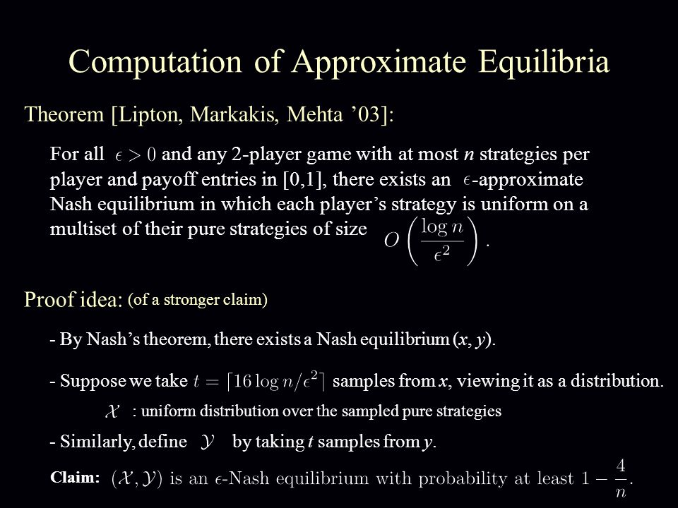 Computation of Approximate Equilibria Theorem [Lipton, Markakis, Mehta '03]: For all and any 2-player game with at most n strategies per player and payoff entries in [0,1], there exists an -approximate Nash equilibrium in which each player's strategy is uniform on a multiset of their pure strategies of size - By Nash's theorem, there exists a Nash equilibrium (x, y).