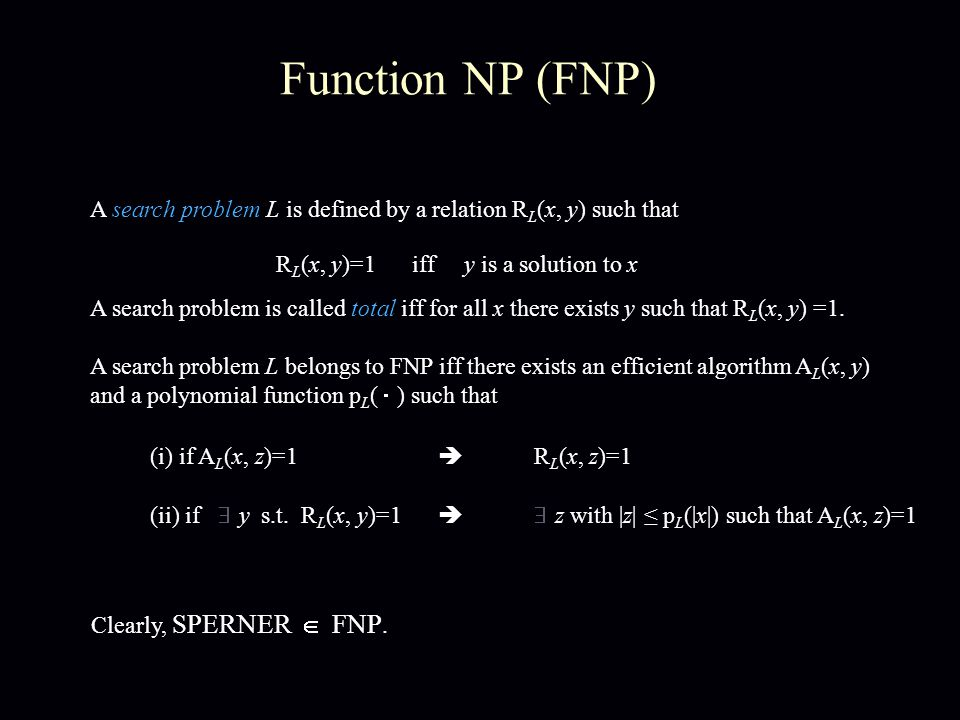 Reductions between Problems A search problem L  FNP, associated with A L (x, y) and p L, is polynomial-time reducible to another problem L'  FNP, associated with A L' (x, y) and p L', iff there exist efficiently computable functions f, g such that (i) x is input to L  f(x) is input to L' A L' (f(x), y)=1  A L (x, g(y))=1 R L' (f(x), y)=0,  y  R L (x, y)=0,  y (ii) A search problem L is FNP-complete iff L' is poly-time reducible to L, for all L'  FNP L  FNP e.g.