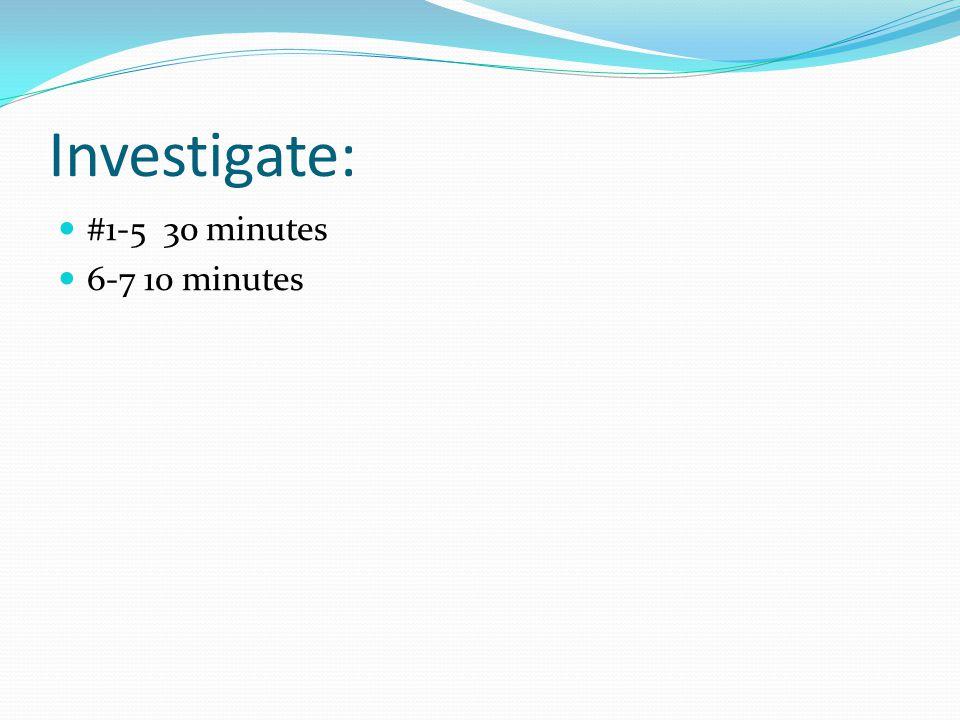 Investigate: #1-5 30 minutes 6-7 10 minutes