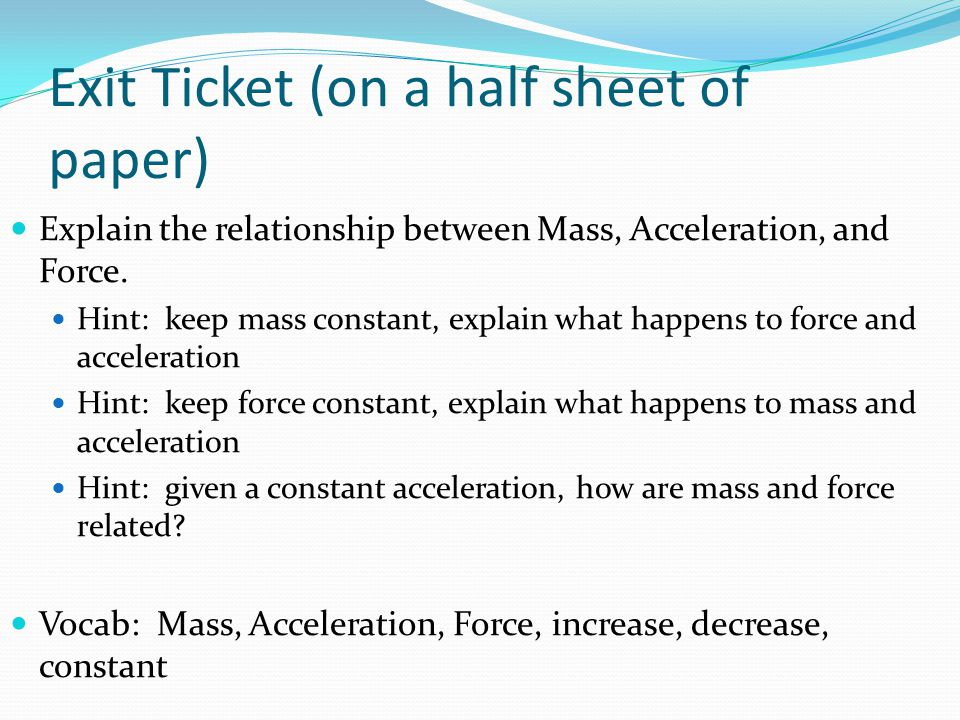 Exit Ticket (on a half sheet of paper) Explain the relationship between Mass, Acceleration, and Force.