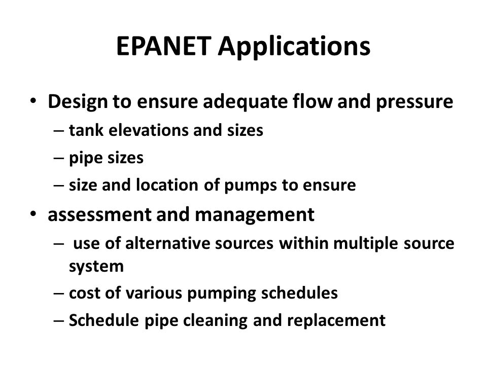 EPANET Applications Design to ensure adequate flow and pressure – tank elevations and sizes – pipe sizes – size and location of pumps to ensure assessment and management – use of alternative sources within multiple source system – cost of various pumping schedules – Schedule pipe cleaning and replacement