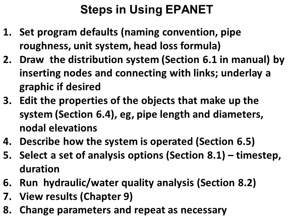 Steps in Using EPANET 1.Set program defaults (naming convention, pipe roughness, unit system, head loss formula) 2.Draw the distribution system (Section 6.1 in manual) by inserting nodes and connecting with links; underlay a graphic if desired 3.Edit the properties of the objects that make up the system (Section 6.4), eg, pipe length and diameters, nodal elevations 4.Describe how the system is operated (Section 6.5) 5.Select a set of analysis options (Section 8.1) – timestep, duration 6.Run hydraulic/water quality analysis (Section 8.2) 7.View results (Chapter 9) 8.Change parameters and repeat as necessary