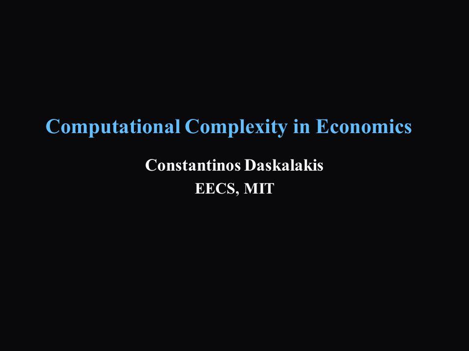 Computational Complexity in Economics Constantinos Daskalakis EECS, MIT