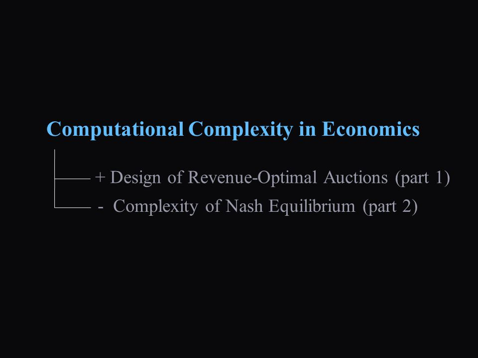 + Design of Revenue-Optimal Auctions (part 1) - Complexity of Nash Equilibrium (part 2) Computational Complexity in Economics